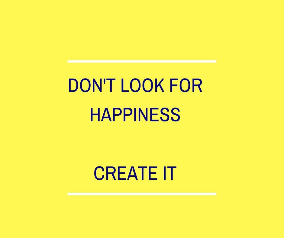 dont look for happiness create it